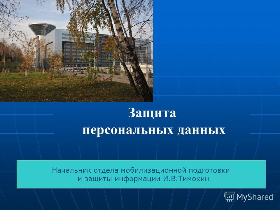 Защита персональных данных Начальник отдела мобилизационной подготовки и защиты информации И.В.Тимохин