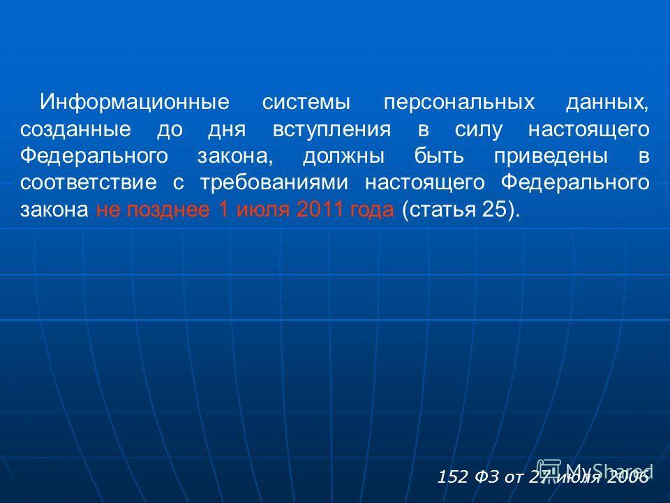 Информационные системы персональных данных, созданные до дня вступления в силу настоящего Федерального закона, должны быть приведены в соответствие с требованиями настоящего Федерального закона не позднее 1 июля 2011 года (статья 25). 152 ФЗ от 27 ию