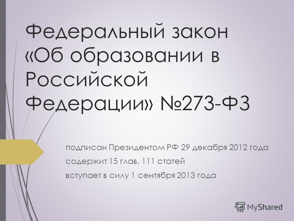 Федеральный закон «Об образовании в Российской Федерации» 273-ФЗ подписан Президентом РФ 29 декабря 2012 года содержит 15 глав, 111 статей вступает в силу 1 сентября 2013 года