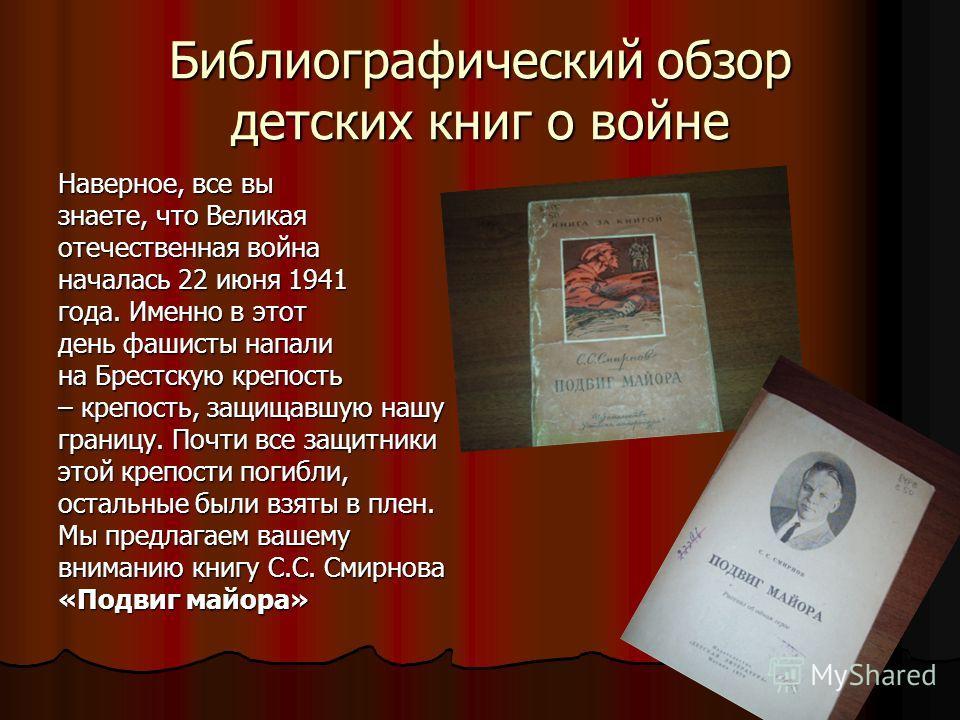 Библиографический обзор детских книг о войне Наверное, все вы знаете, что Великая отечественная война началась 22 июня 1941 года. Именно в этот день фашисты напали на Брестскую крепость – крепость, защищавшую нашу границу. Почти все защитники этой кр
