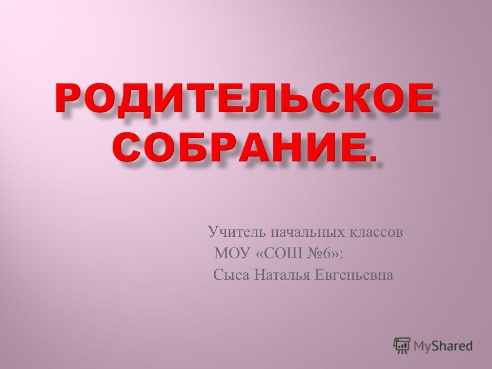 Учитель начальных классов МОУ « СОШ 6»: Сыса Наталья Евгеньевна