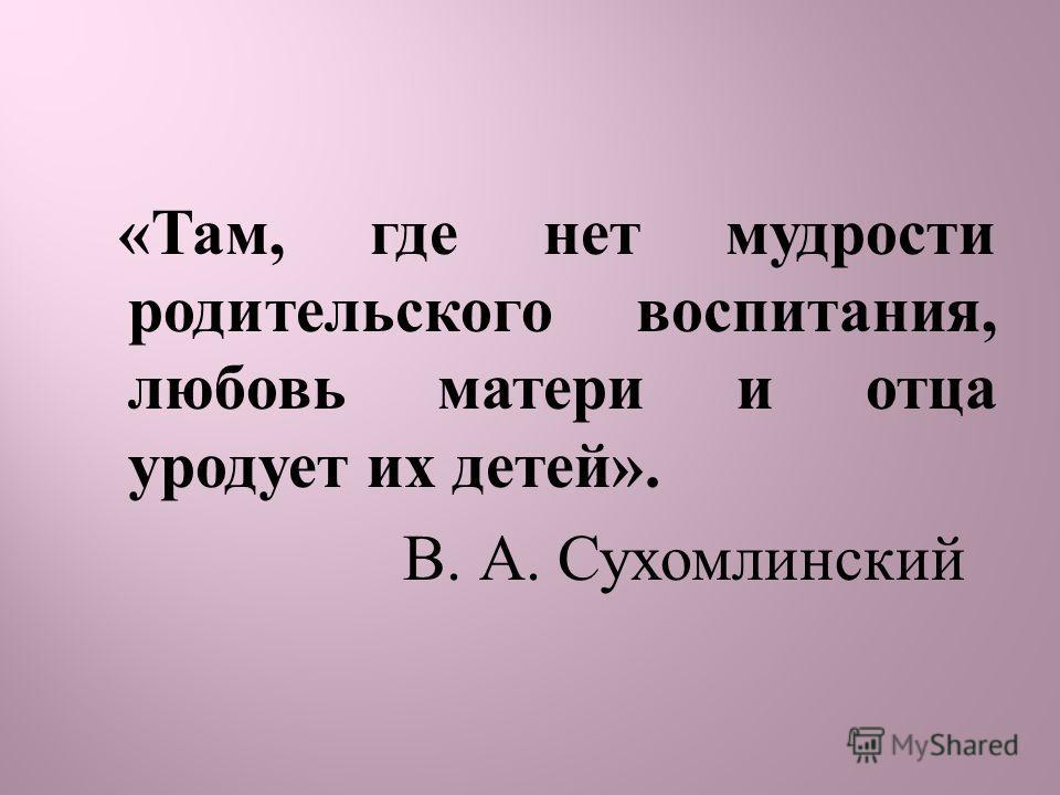 « Там, где нет мудрости родительского воспитания, любовь матери и отца уродует их детей ». В. А. Сухомлинский