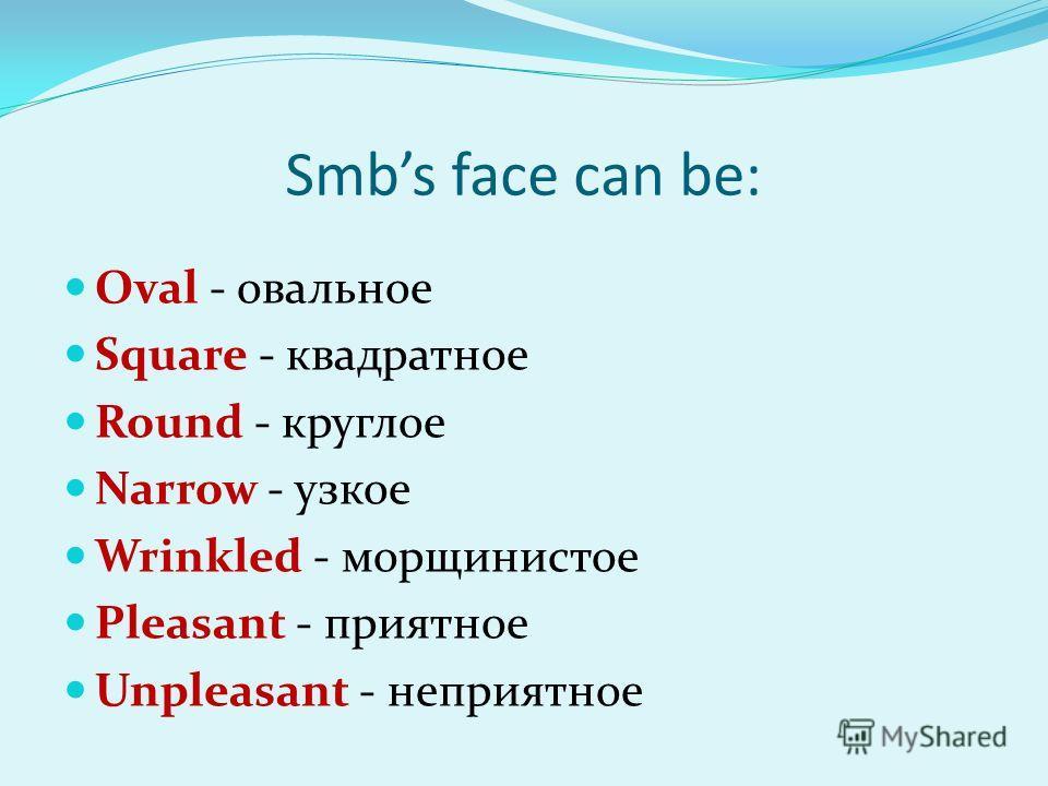 Smbs face can be: Oval - овальное Square - квадратное Round - круглое Narrow - узкое Wrinkled - морщинистое Pleasant - приятное Unpleasant - неприятное