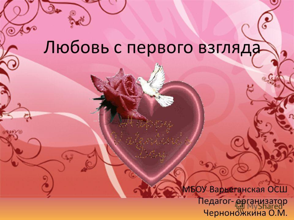 Любовь с первого взгляда МБОУ Варьеганская ОСШ Педагог- организатор Черноножкина О.М.