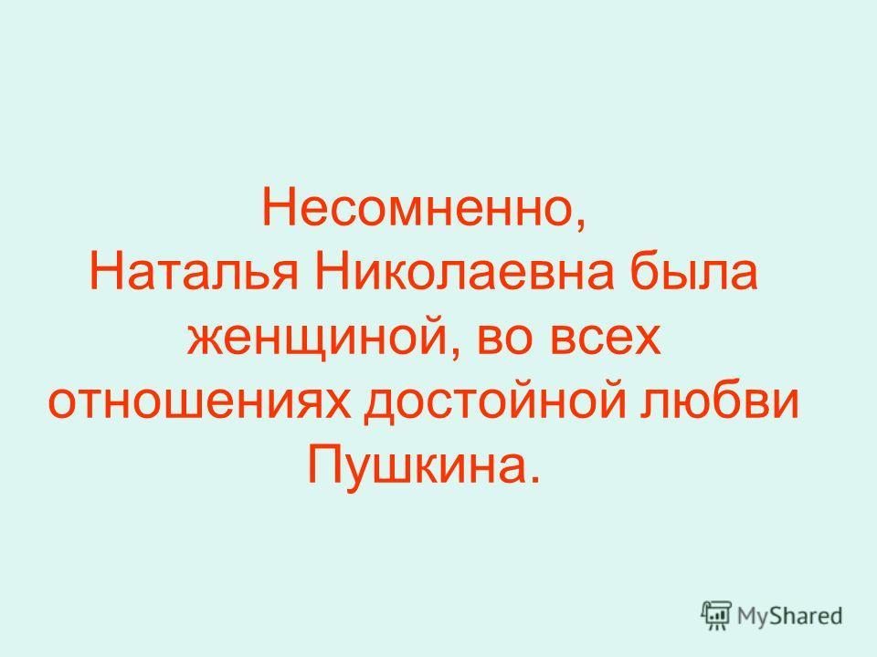 Несомненно, Наталья Николаевна была женщиной, во всех отношениях достойной любви Пушкина.