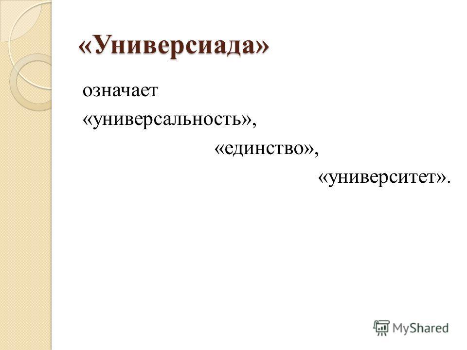«Универсиада» означает «универсальность», «единство», «университет».
