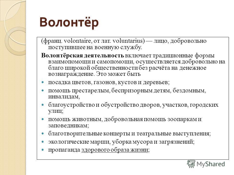 Волонтёр (франц. volontaire, от лат. voluntarius) лицо, добровольно поступившее на военную службу. Волонтёрская деятельность включает традиционные формы взаимопомощи и самопомощи, осуществляется добровольно на благо широкой общественности без расчёта