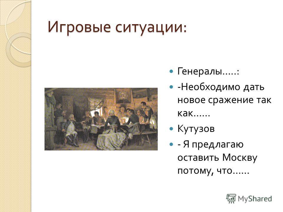 Игровые ситуации : Генералы …..: - Необходимо дать новое сражение так как …… Кутузов - Я предлагаю оставить Москву потому, что ……
