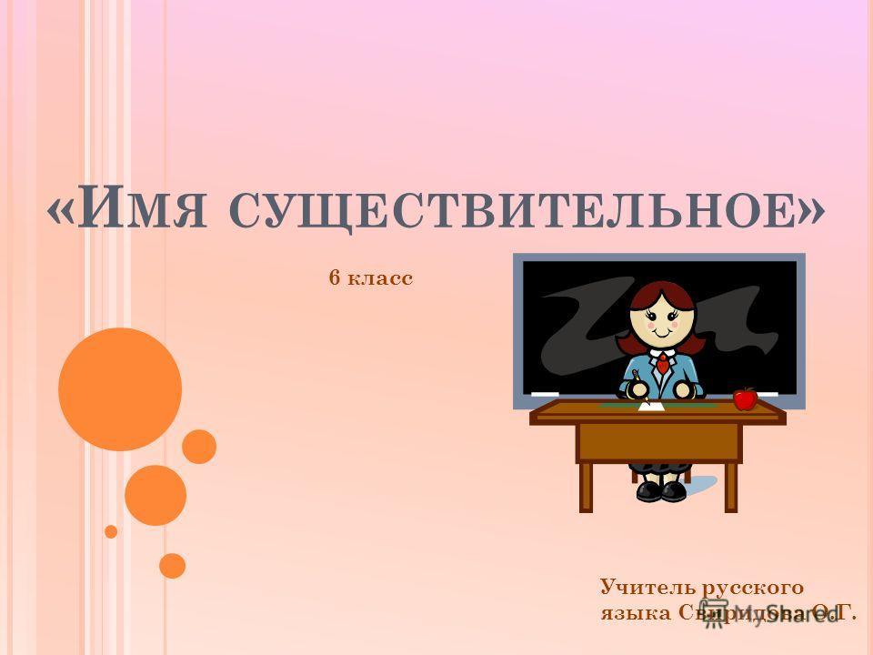 «И МЯ СУЩЕСТВИТЕЛЬНОЕ » 6 класс Учитель русского языка Свиридова О.Г.