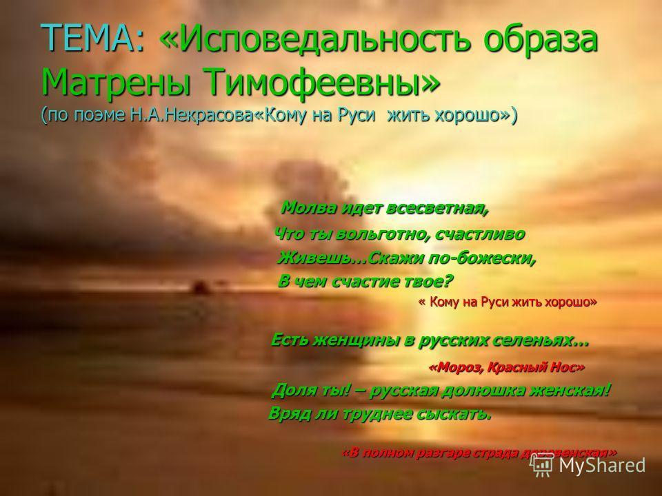 ТЕМА: «Исповедальность образа Матрены Тимофеевны» (по поэме Н.А.Некрасова«Кому на Руси жить хорошо») Молва идет всесветная, Молва идет всесветная, Что ты вольготно, счастливо Что ты вольготно, счастливо Живешь…Скажи по-божески, Живешь…Скажи по-божеск