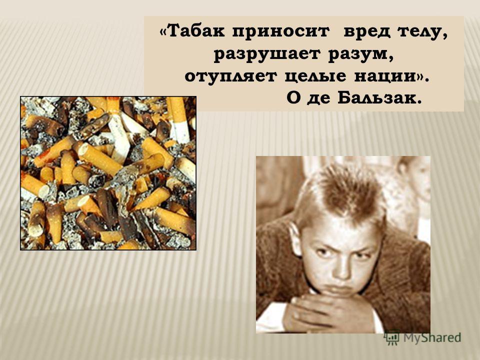 «Табак приносит вред телу, разрушает разум, отупляет целые нации». О де Бальзак.