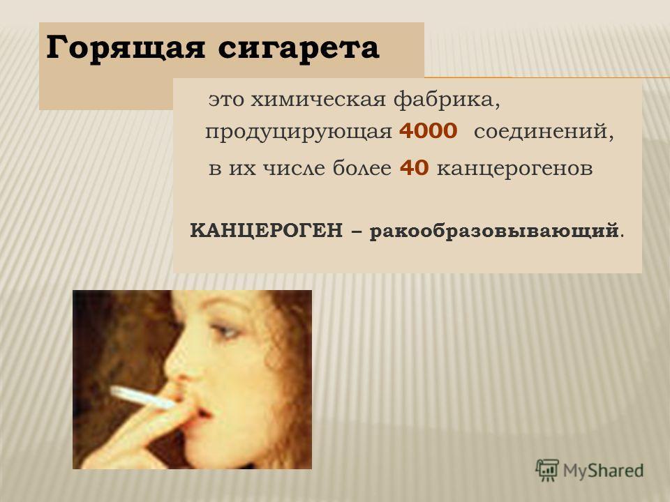 Горящая сигарета это химическая фабрика, продуцирующая 4000 соединений, в их числе более 40 канцерогенов КАНЦЕРОГЕН – ракообразовывающий.
