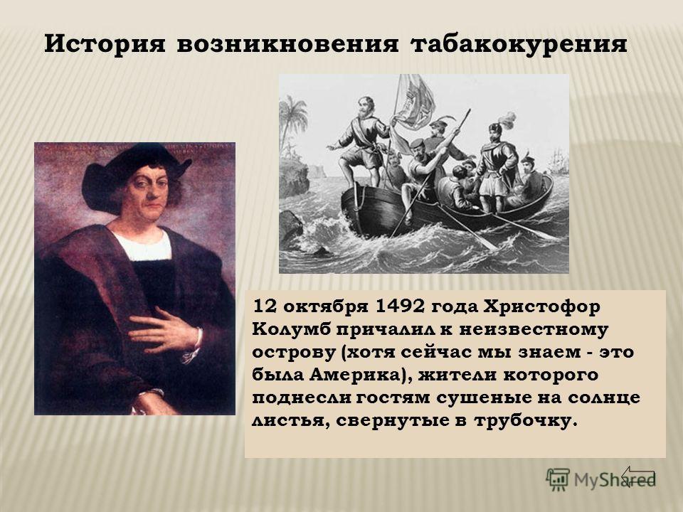 История возникновения табакокурения 12 октября 1492 года Христофор Колумб причалил к неизвестному острову (хотя сейчас мы знаем - это была Америка), жители которого поднесли гостям сушеные на солнце листья, свернутые в трубочку.