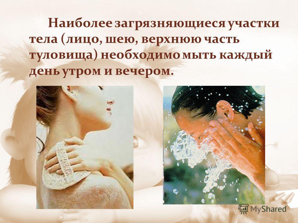 Наиболее загрязняющиеся участки тела (лицо, шею, верхнюю часть туловища) необходимо мыть каждый день утром и вечером.