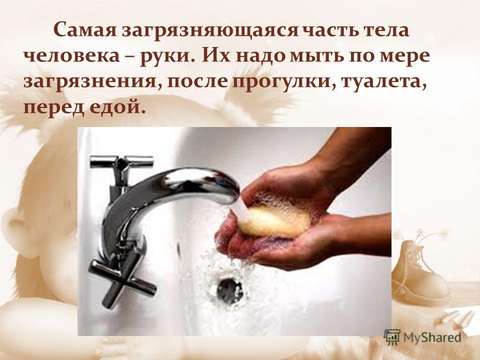 Самая загрязняющаяся часть тела человека – руки. Их надо мыть по мере загрязнения, после прогулки, туалета, перед едой.