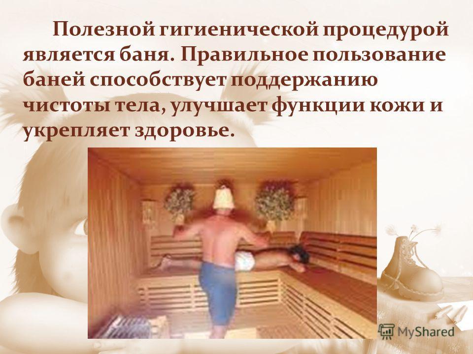 Полезной гигиенической процедурой является баня. Правильное пользование баней способствует поддержанию чистоты тела, улучшает функции кожи и укрепляет здоровье.
