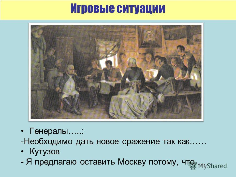 Генералы…..: -Необходимо дать новое сражение так как…… Кутузов - Я предлагаю оставить Москву потому, что…… Игровые ситуации