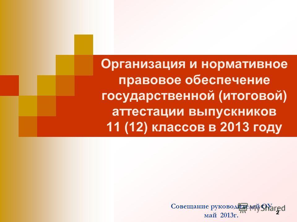 2 Организация и нормативное правовое обеспечение государственной (итоговой) аттестации выпускников 11 (12) классов в 2013 году Совещание руководителей ОУ май 2013г.