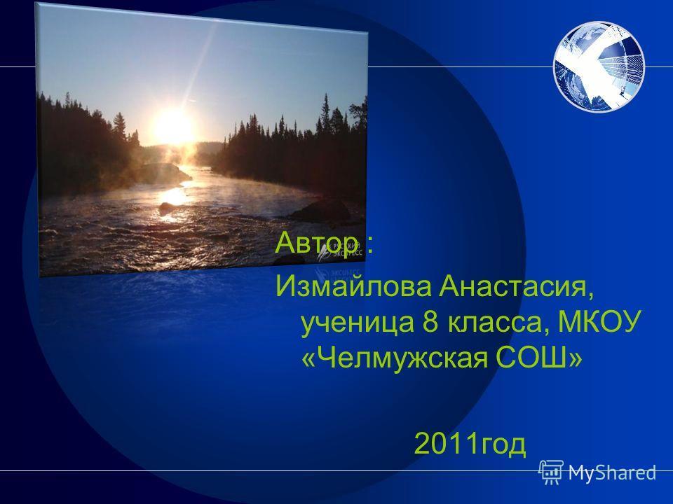 Автор : Измайлова Анастасия, ученица 8 класса, МКОУ «Челмужская СОШ» 2011год