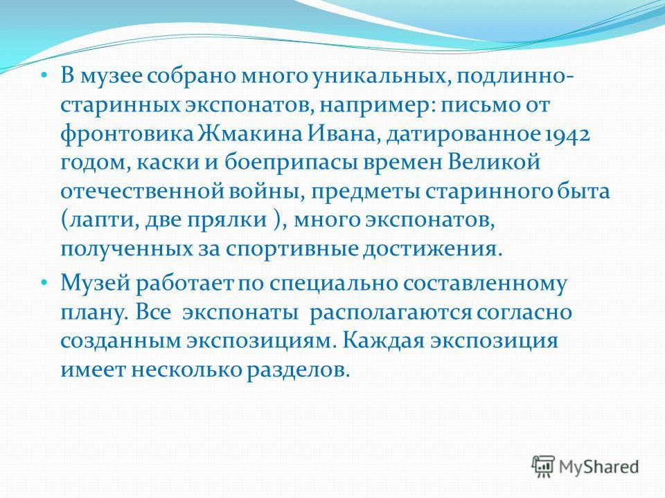 В музее собрано много уникальных, подлинно- старинных экспонатов, например: письмо от фронтовика Жмакина Ивана, датированное 1942 годом, каски и боеприпасы времен Великой отечественной войны, предметы старинного быта (лапти, две прялки ), много экспо