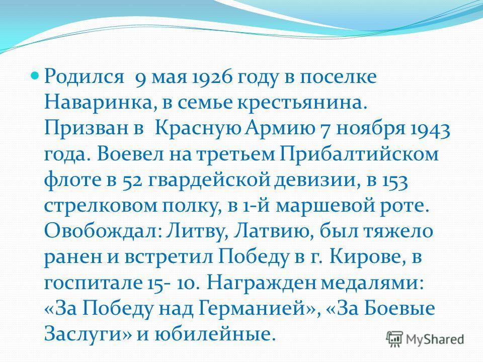 Родился 9 мая 1926 году в поселке Наваринка, в семье крестьянина. Призван в Красную Армию 7 ноября 1943 года. Воевел на третьем Прибалтийском флоте в 52 гвардейской девизии, в 153 стрелковом полку, в 1-й маршевой роте. Овобождал: Литву, Латвию, был т