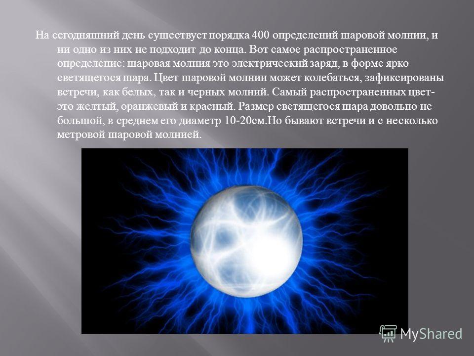 На сегодняшний день существует порядка 400 определений шаровой молнии, и ни одно из них не подходит до конца. Вот самое распространенное определение : шаровая молния это электрический заряд, в форме ярко светящегося шара. Цвет шаровой молнии может ко