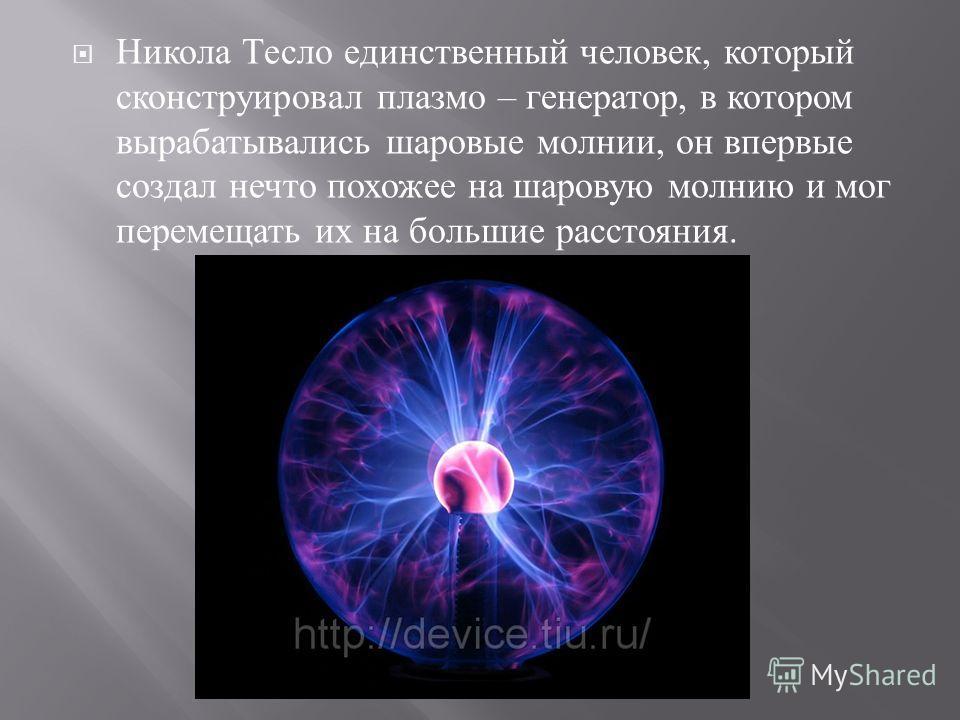 Никола Тесло единственный человек, который сконструировал плазмо – генератор, в котором вырабатывались шаровые молнии, он впервые создал нечто похожее на шаровую молнию и мог перемещать их на большие расстояния.