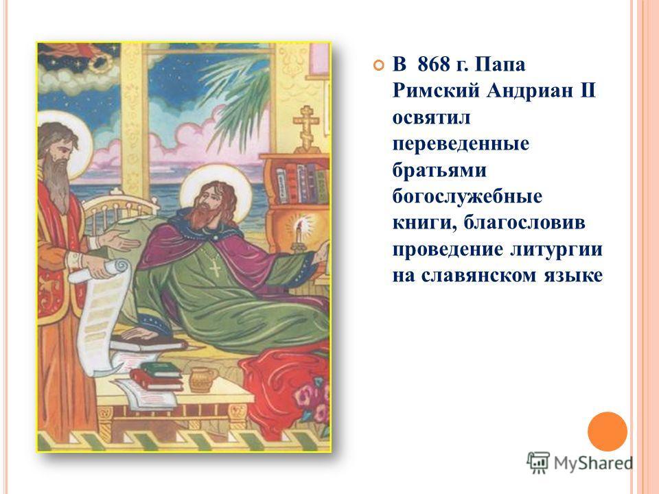 В 868 г. Папа Римский Андриан II освятил переведенные братьями богослужебные книги, благословив проведение литургии на славянском языке