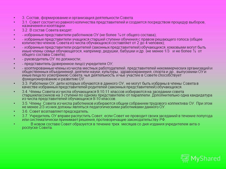 3. Состав, формирование и организация деятельности Совета 3.1. Совет состоит из равного количества представителей и создается посредством процедур выборов, назначения и кооптации. 3.2. В состав Совета входят: - избранные представители работников ОУ (