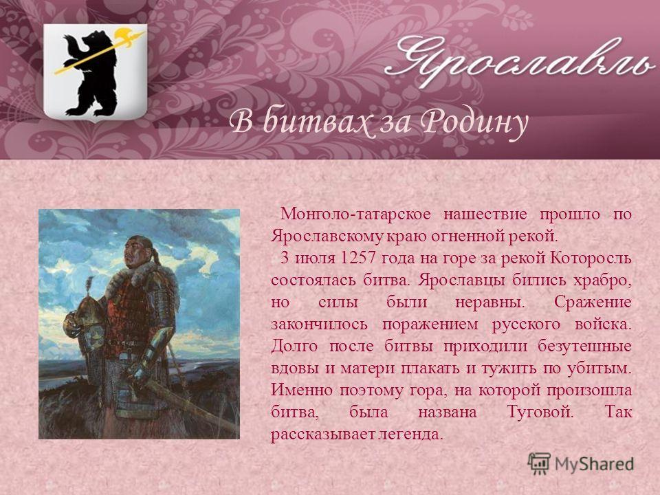 Монголо-татарское нашествие прошло по Ярославскому краю огненной рекой. 3 июля 1257 года на горе за рекой Которосль состоялась битва. Ярославцы бились храбро, но силы были неравны. Сражение закончилось поражением русского войска. Долго после битвы пр