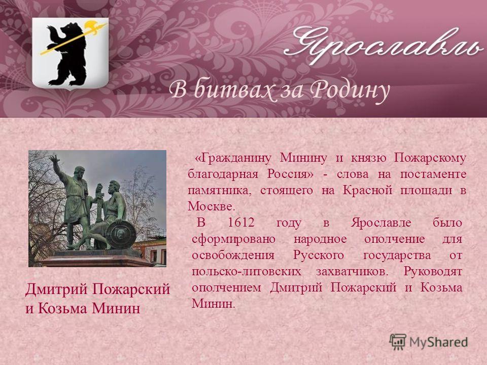 «Гражданину Минину и князю Пожарскому благодарная Россия» - слова на постаменте памятника, стоящего на Красной площади в Москве. В 1612 году в Ярославле было сформировано народное ополчение для освобождения Русского государства от польско-литовских з