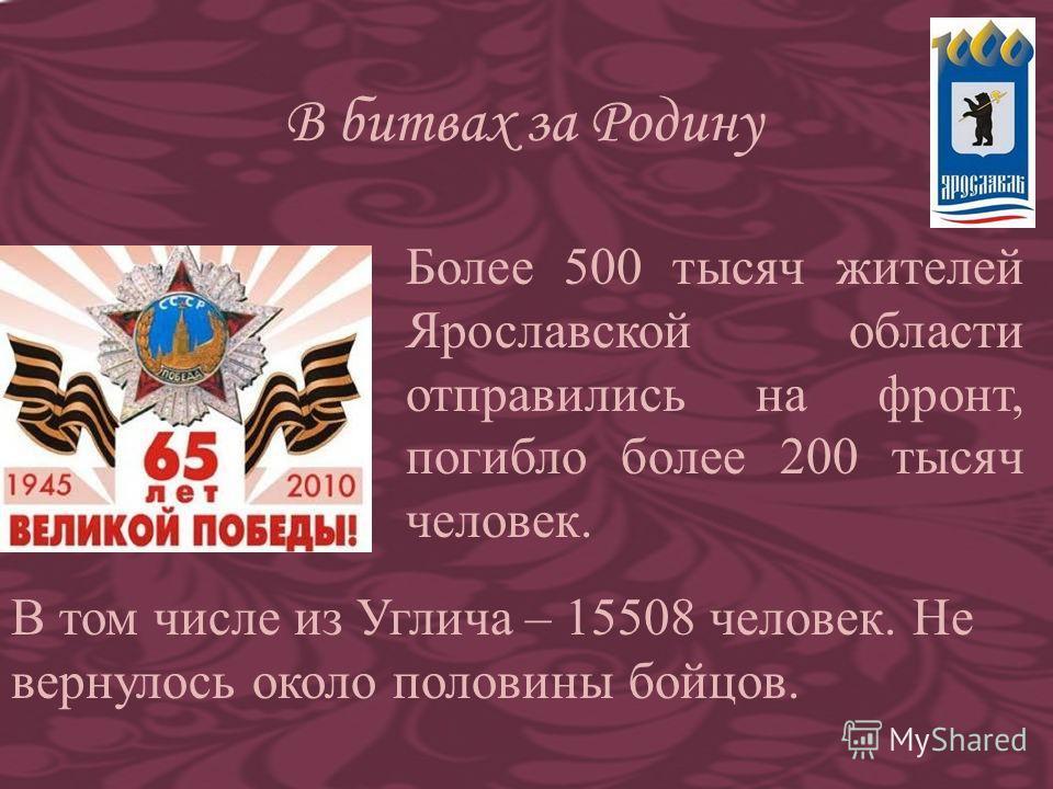 В битвах за Родину Более 500 тысяч жителей Ярославской области отправились на фронт, погибло более 200 тысяч человек. В том числе из Углича – 15508 человек. Не вернулось около половины бойцов.