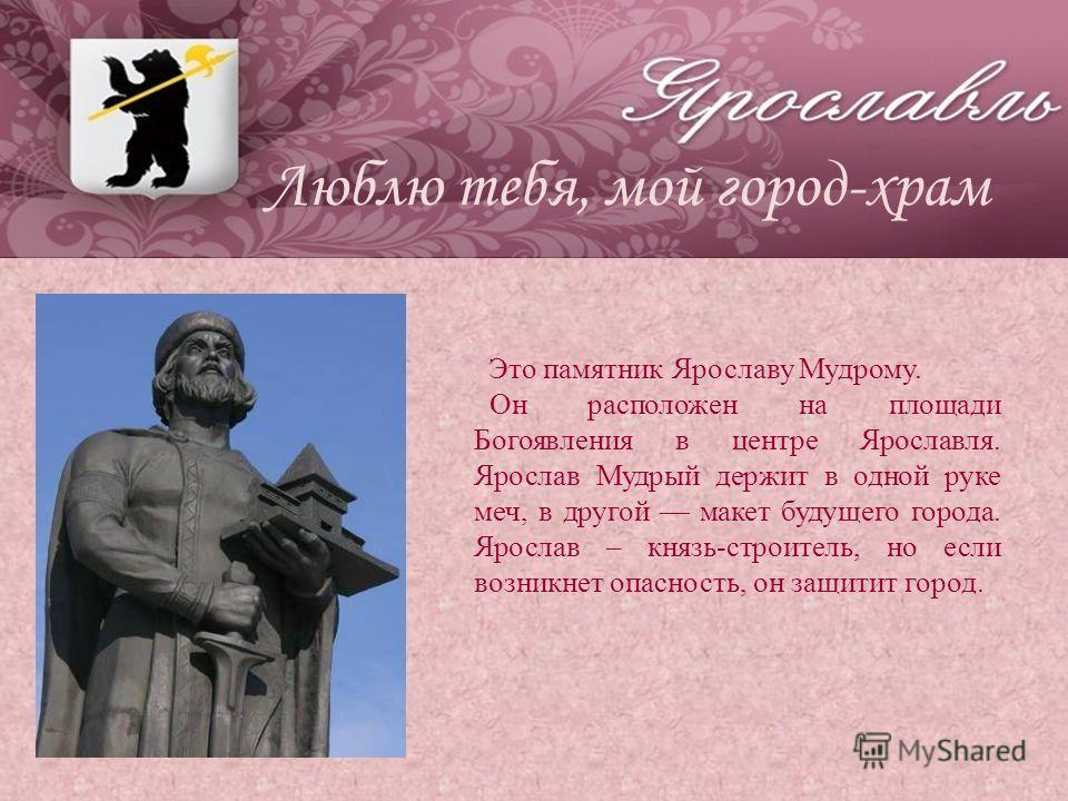 Это памятник Ярославу Мудрому. Он расположен на площади Богоявления в центре Ярославля. Ярослав Мудрый держит в одной руке меч, в другой макет будущего города. Ярослав – князь-строитель, но если возникнет опасность, он защитит город.