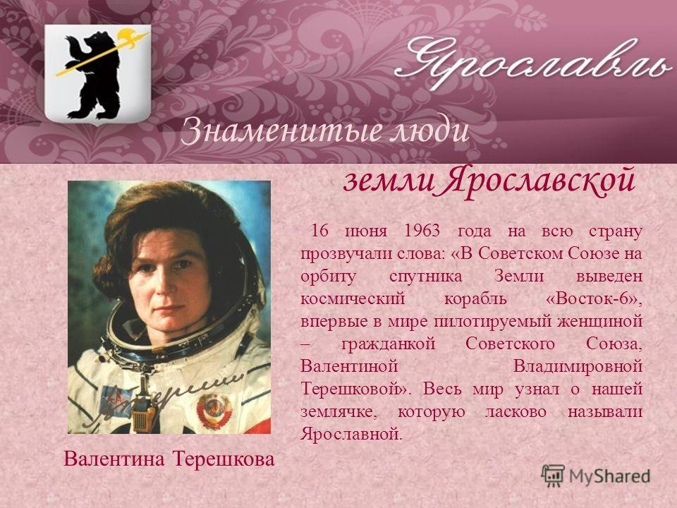 Знаменитые люди земли Ярославской Валентина Терешкова 16 июня 1963 года на всю страну прозвучали слова: «В Советском Союзе на орбиту спутника Земли выведен космический корабль «Восток-6», впервые в мире пилотируемый женщиной – гражданкой Советского С