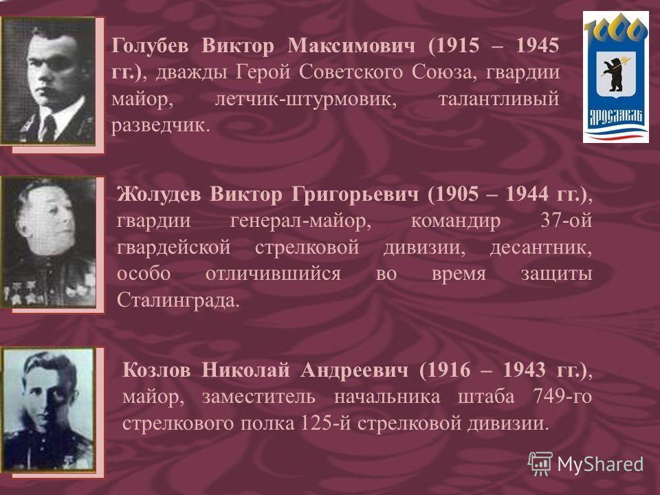 Голубев Виктор Максимович (1915 – 1945 гг.), дважды Герой Советского Союза, гвардии майор, летчик-штурмовик, талантливый разведчик. Жолудев Виктор Григорьевич (1905 – 1944 гг.), гвардии генерал-майор, командир 37-ой гвардейской стрелковой дивизии, де