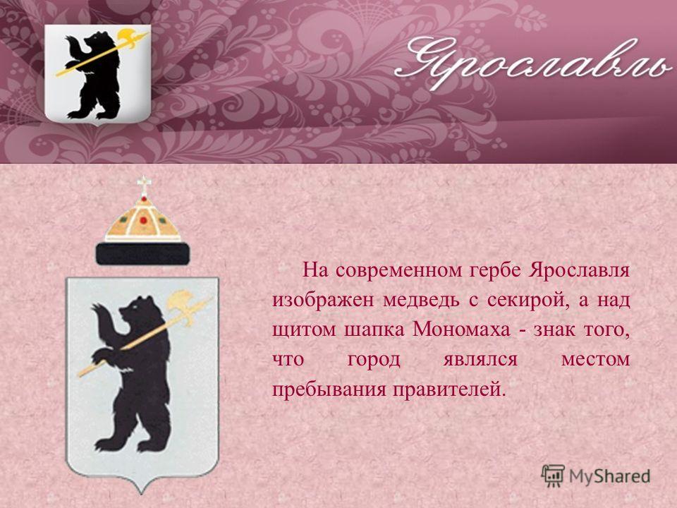 На современном гербе Ярославля изображен медведь с секирой, а над щитом шапка Мономаха - знак того, что город являлся местом пребывания правителей.