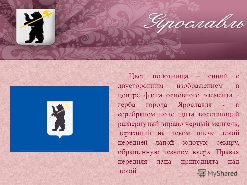 Цвет полотнища – синий с двусторонним изображением в центре флага основного элемента - герба города Ярославля - в серебряном поле щита восстающий развернутый вправо черный медведь, держащий на левом плече левой передней лапой золотую секиру, обращенн