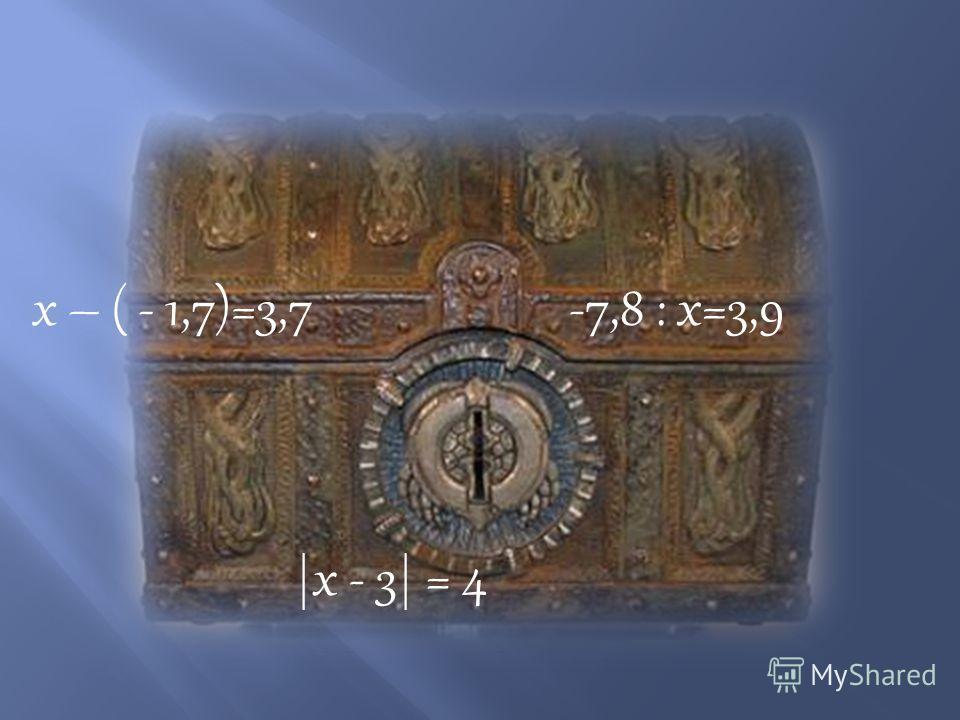 х – ( - 1,7)=3,7-7,8 : х=3,9 |х - 3| = 4