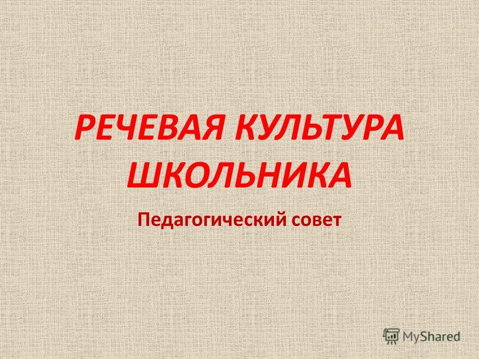 РЕЧЕВАЯ КУЛЬТУРА ШКОЛЬНИКА Педагогический совет