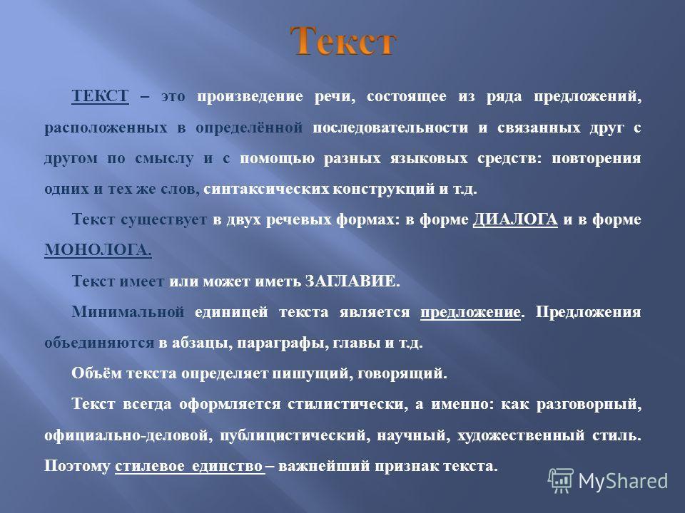 ТЕКСТ – это произведение речи, состоящее из ряда предложений, расположенных в определённой последовательности и связанных друг с другом по смыслу и с помощью разных языковых средств : повторения одних и тех же слов, синтаксических конструкций и т. д.