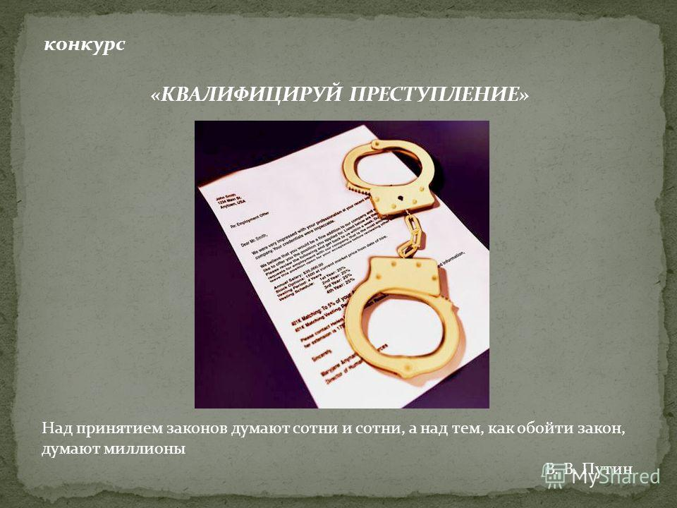 конкурс «КВАЛИФИЦИРУЙ ПРЕСТУПЛЕНИЕ» Над принятием законов думают сотни и сотни, а над тем, как обойти закон, думают миллионы В. В. Путин