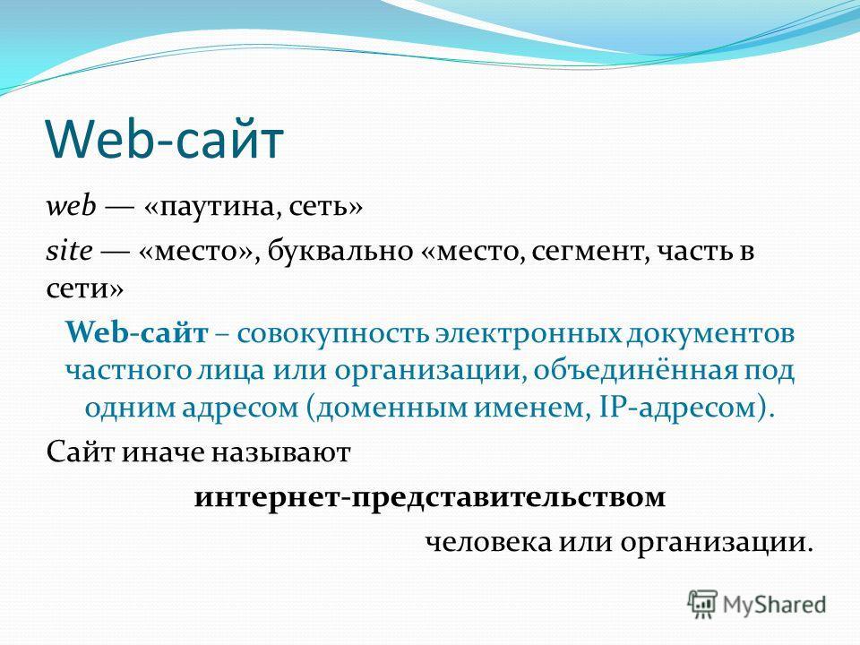 Web-сайт web «паутина, сеть» site «место», буквально «место, сегмент, часть в сети» Web-сайт – совокупность электронных документов частного лица или организации, объединённая под одним адресом (доменным именем, IP-адресом). Сайт иначе называют интерн