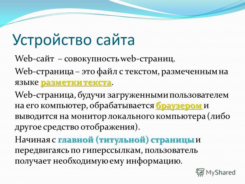 Устройство сайта Web-сайт – совокупность web-страниц. разметки текста разметки текста Web-страница – это файл с текстом, размеченным на языке разметки текста.разметки текста браузером браузером Web-страница, будучи загруженными пользователем на его к