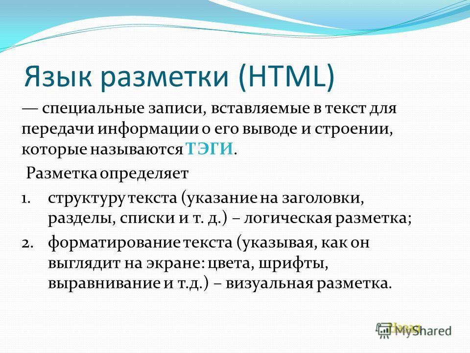 Язык разметки (HTML) специальные записи, вставляемые в текст для передачи информации о его выводе и строении, которые называются ТЭГИ. Разметка определяет 1.структуру текста (указание на заголовки, разделы, списки и т. д.) – логическая разметка; 2.фо