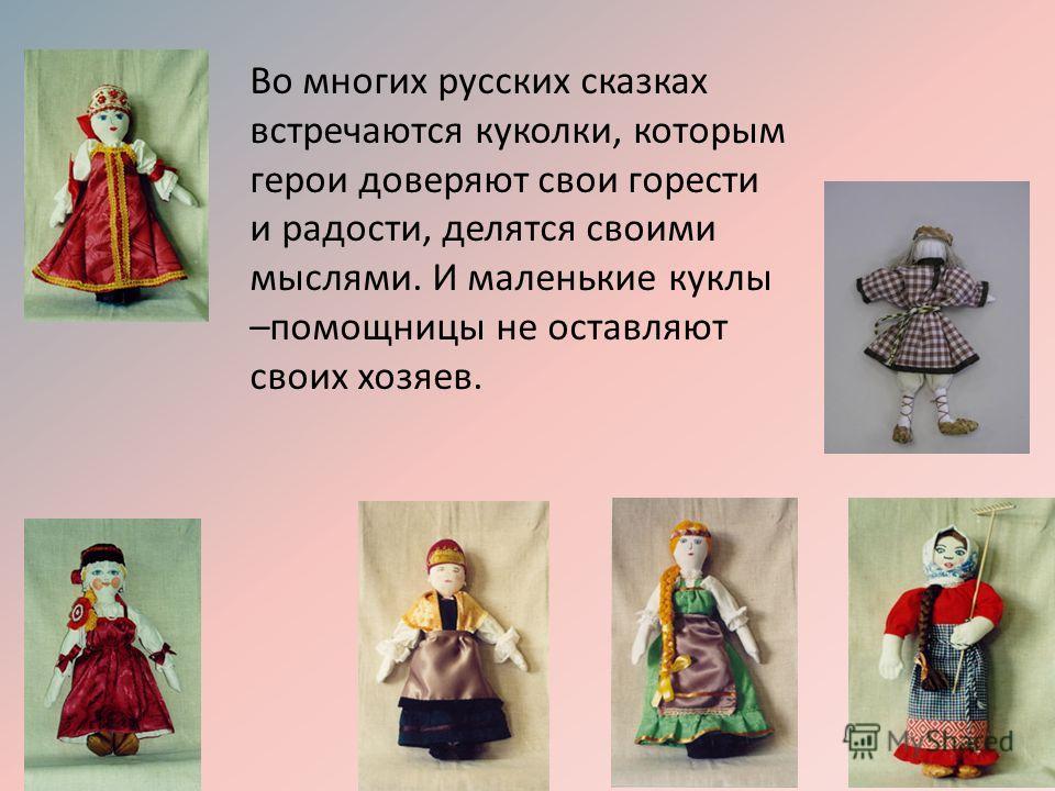 Во многих русских сказках встречаются куколки, которым герои доверяют свои горести и радости, делятся своими мыслями. И маленькие куклы –помощницы не оставляют своих хозяев.