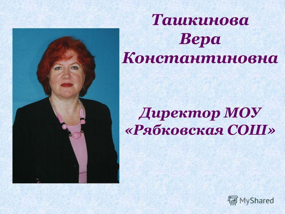 Ташкинова Вера Константиновна Директор МОУ «Рябковская СОШ»