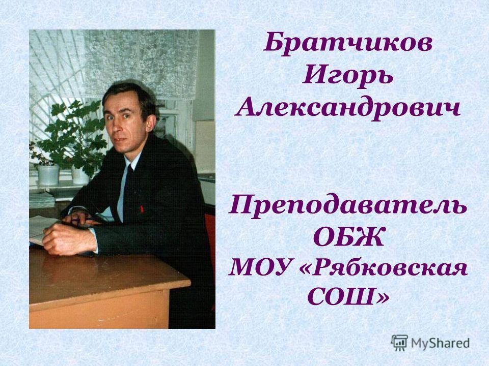 Братчиков Игорь Александрович Преподаватель ОБЖ МОУ «Рябковская СОШ»