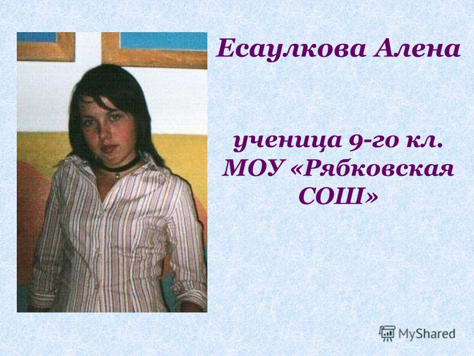 Есаулкова Алена ученица 9-го кл. МОУ «Рябковская СОШ»