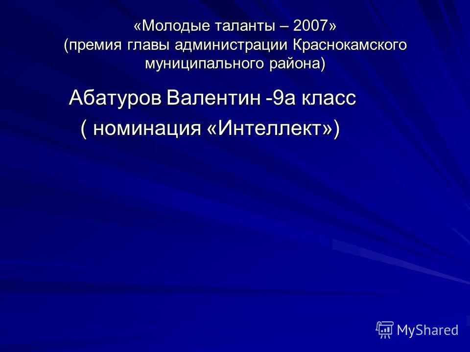 «Молодые таланты – 2007» (премия главы администрации Краснокамского муниципального района) Абатуров Валентин -9а класс Абатуров Валентин -9а класс ( номинация «Интеллект») ( номинация «Интеллект»)