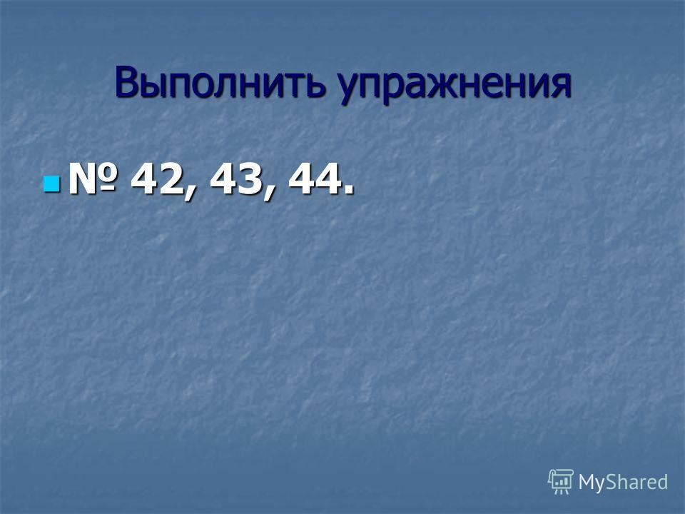 Выполнить упражнения 42, 43, 44. 42, 43, 44.